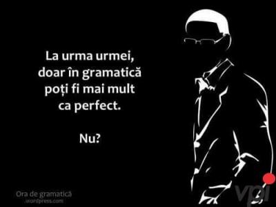 Doar in gramatica poti fi mai mult ca perfect
