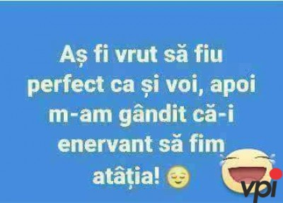 As fi vrut sa fiu perfect!