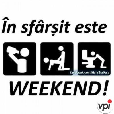 In sfarsit e weekend!